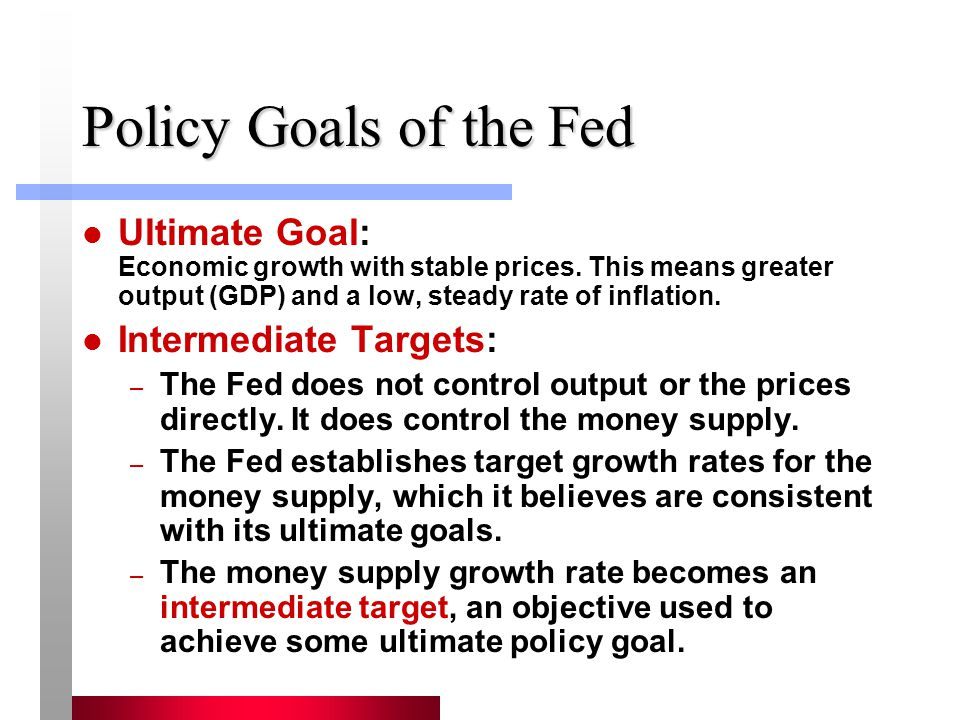 Policy Goals of the Fed Ultimate Goal: Economic growth with stable prices. This means greater output (GDP) and a low, steady rate of inflation. Interm