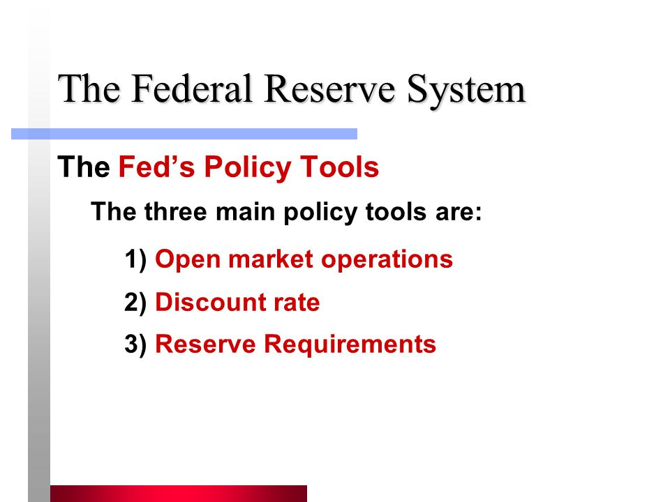 The Federal Reserve System The Feds Policy Tools The three main policy tools are: 1) Open market operations 2) Discount rate 3) Reserve Requirements