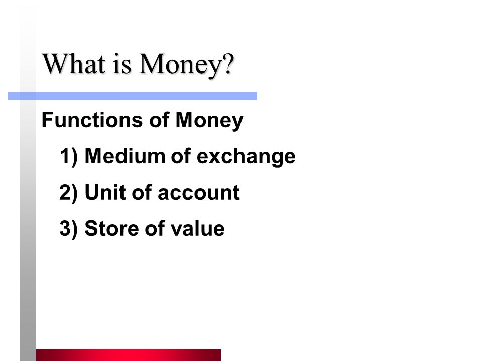 What is Money? Functions of Money 1) Medium of exchange 2) Unit of account 3) Store of value