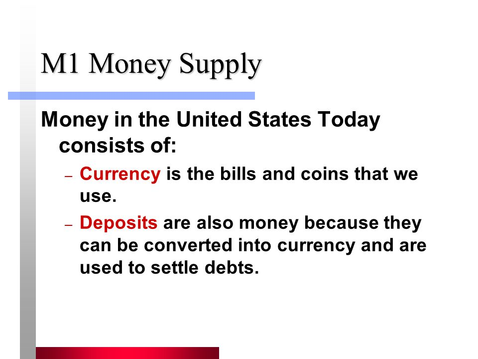 M1 Money Supply Money in the United States Today consists of: – Currency is the bills and coins that we use. – Deposits are also money because they ca