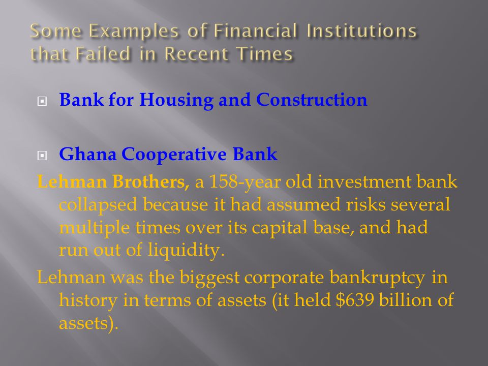 Bank for Housing and Construction Ghana Cooperative Bank Lehman Brothers, a 158-year old investment bank collapsed because it had assumed risks several multiple times over its capital base, and had run out of liquidity.