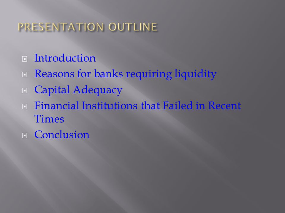 Introduction Reasons for banks requiring liquidity Capital Adequacy Financial Institutions that Failed in Recent Times Conclusion
