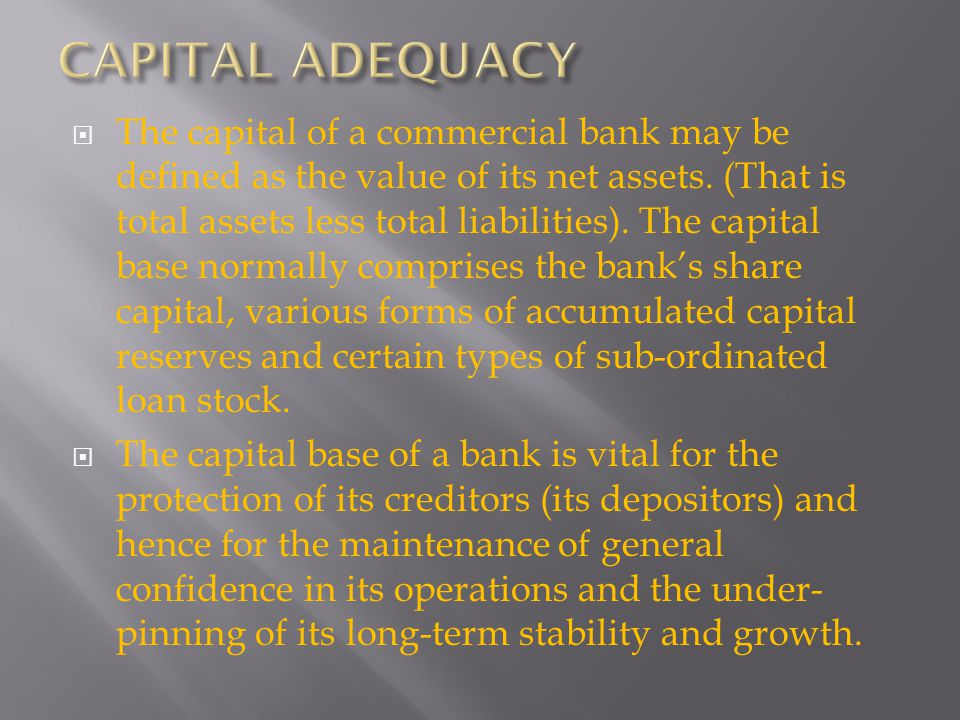 The capital of a commercial bank may be defined as the value of its net assets. (That is total assets less total liabilities). The capital base normal