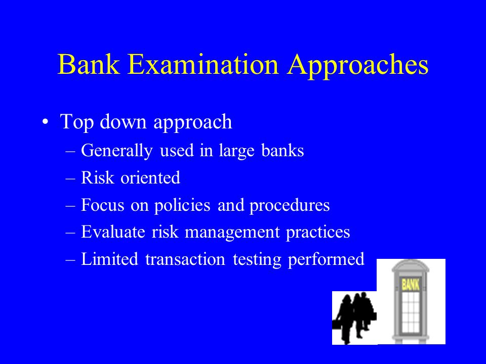 Bank Examination Approaches Top down approach –Generally used in large banks –Risk oriented –Focus on policies and procedures –Evaluate risk management practices –Limited transaction testing performed