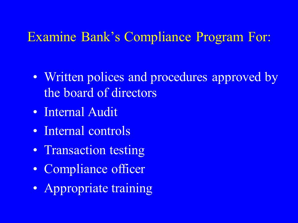 Examine Banks Compliance Program For: Written polices and procedures approved by the board of directors Internal Audit Internal controls Transaction testing Compliance officer Appropriate training