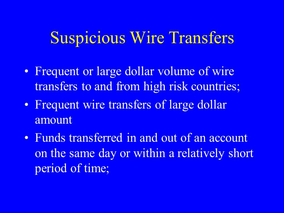 Suspicious Wire Transfers Frequent or large dollar volume of wire transfers to and from high risk countries; Frequent wire transfers of large dollar amount Funds transferred in and out of an account on the same day or within a relatively short period of time;