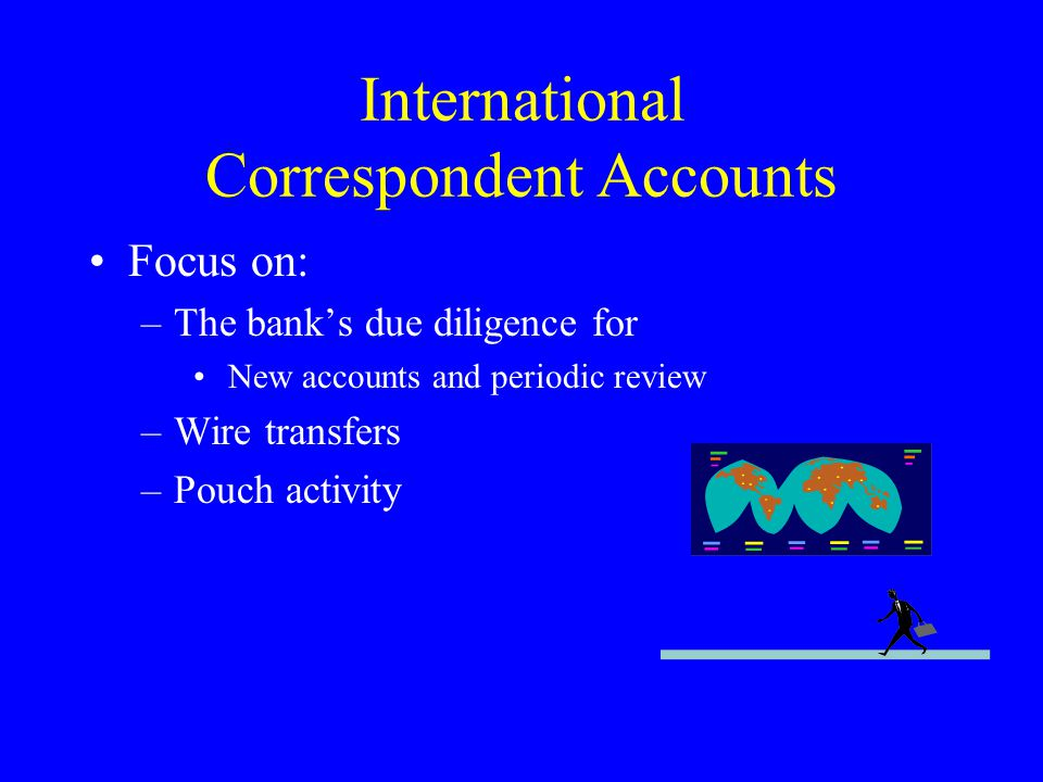 International Correspondent Accounts Focus on: –The banks due diligence for New accounts and periodic review –Wire transfers –Pouch activity