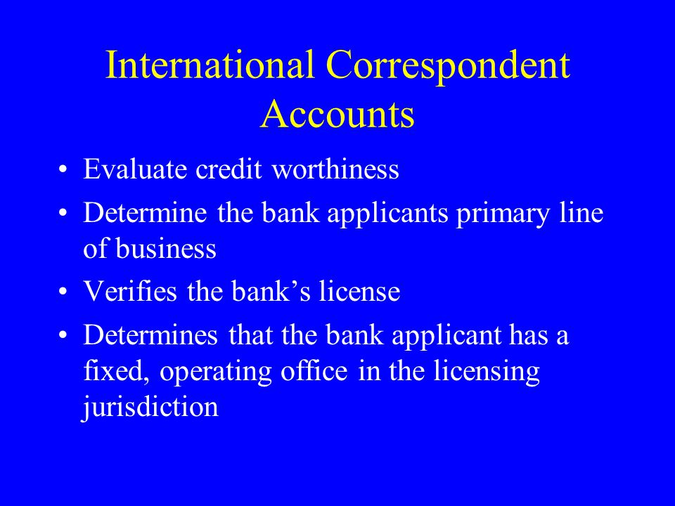 International Correspondent Accounts Evaluate credit worthiness Determine the bank applicants primary line of business Verifies the banks license Determines that the bank applicant has a fixed, operating office in the licensing jurisdiction