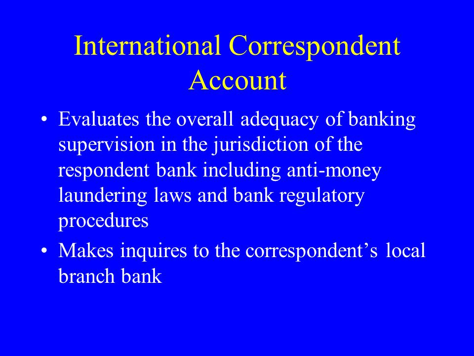 International Correspondent Account Evaluates the overall adequacy of banking supervision in the jurisdiction of the respondent bank including anti-money laundering laws and bank regulatory procedures Makes inquires to the correspondents local branch bank