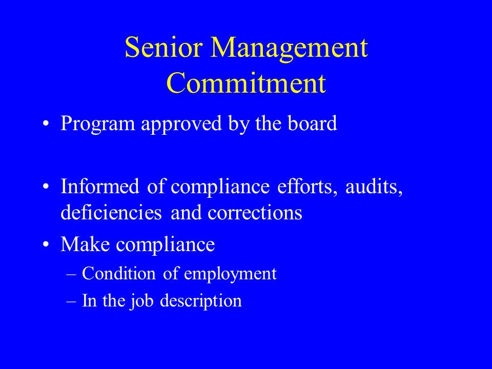 Senior Management Commitment Program approved by the board Informed of compliance efforts, audits, deficiencies and corrections Make compliance –Condition of employment –In the job description
