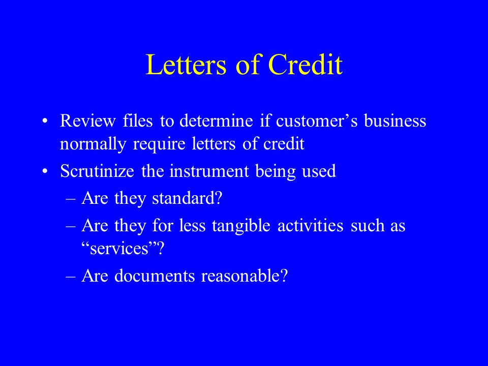 Letters of Credit Review files to determine if customers business normally require letters of credit Scrutinize the instrument being used –Are they standard.