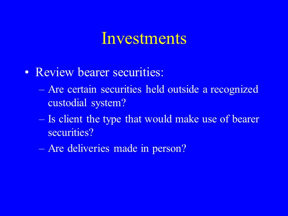 Investments Review bearer securities: –Are certain securities held outside a recognized custodial system.