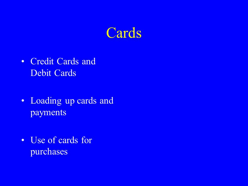 Cards Credit Cards and Debit Cards Loading up cards and payments Use of cards for purchases