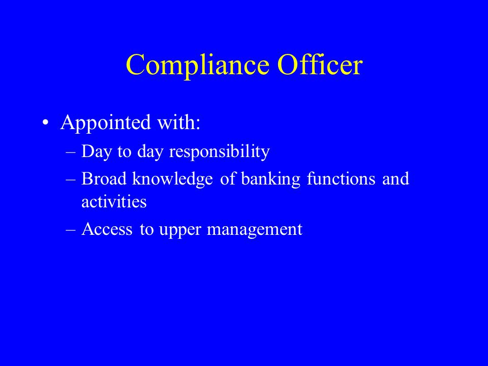 Compliance Officer Appointed with: –Day to day responsibility –Broad knowledge of banking functions and activities –Access to upper management