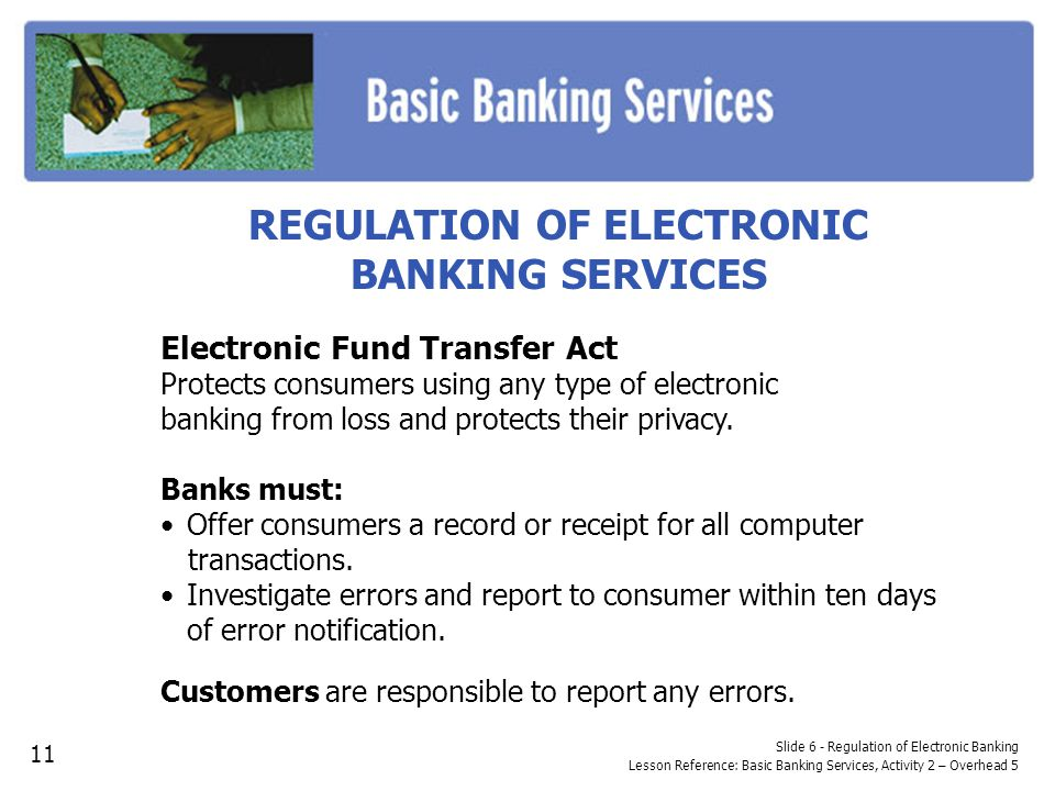 REGULATION OF ELECTRONIC BANKING SERVICES Electronic Fund Transfer Act Protects consumers using any type of electronic banking from loss and protects their privacy.