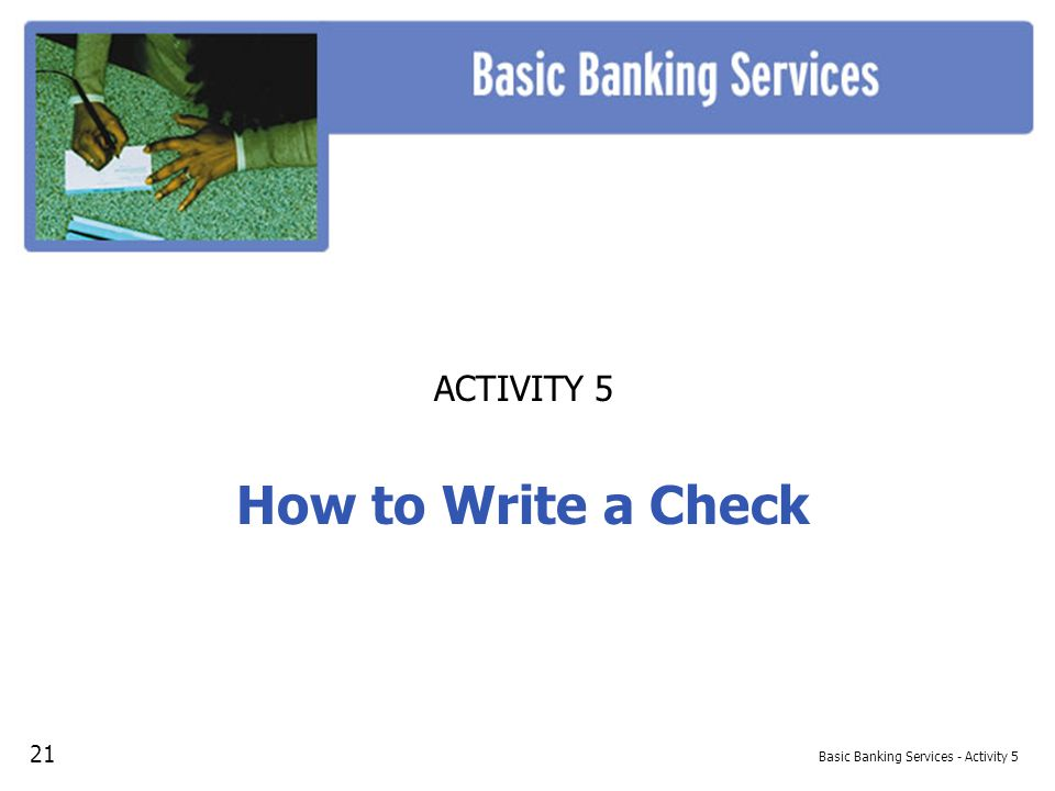 Basic Banking Services - Activity 5 ACTIVITY 5 How to Write a Check 21