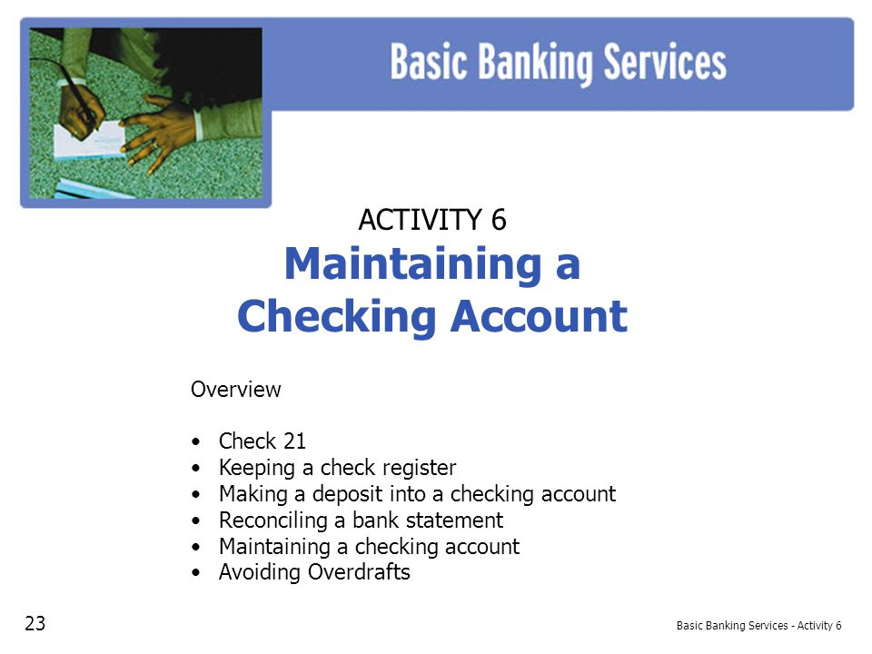 Basic Banking Services - Activity 6 ACTIVITY 6 Maintaining a Checking Account Overview Check 21 Keeping a check register Making a deposit into a checking account Reconciling a bank statement Maintaining a checking account Avoiding Overdrafts 23