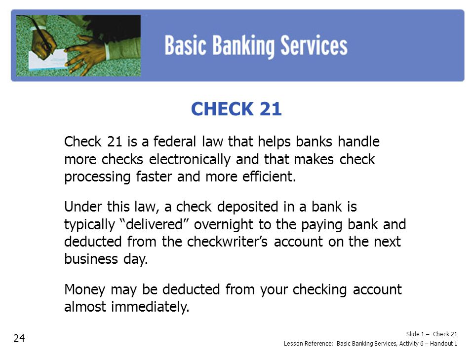 Slide 1 – Check 21 Lesson Reference: Basic Banking Services, Activity 6 – Handout 1 CHECK 21 Check 21 is a federal law that helps banks handle more checks electronically and that makes check processing faster and more efficient.