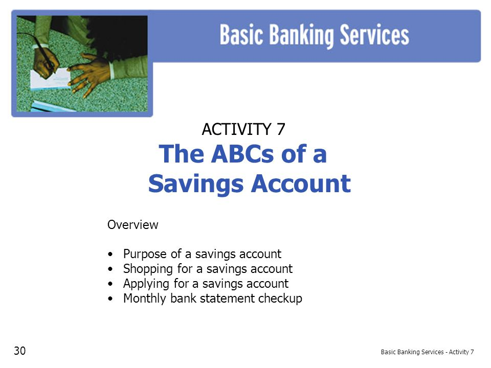 Basic Banking Services - Activity 7 ACTIVITY 7 The ABCs of a Savings Account Overview Purpose of a savings account Shopping for a savings account Applying for a savings account Monthly bank statement checkup 30