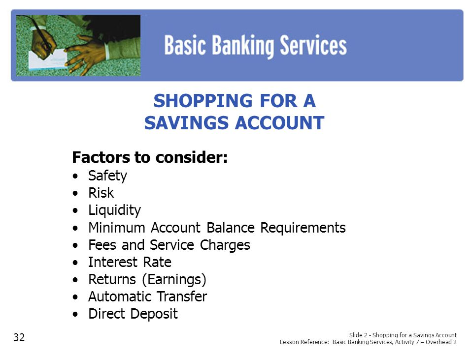 SHOPPING FOR A SAVINGS ACCOUNT Factors to consider: Safety Risk Liquidity Minimum Account Balance Requirements Fees and Service Charges Interest Rate Returns (Earnings) Automatic Transfer Direct Deposit Slide 2 - Shopping for a Savings Account Lesson Reference: Basic Banking Services, Activity 7 – Overhead 2 32