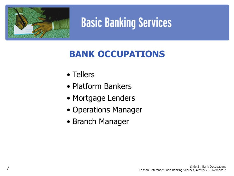 BANK OCCUPATIONS Tellers Platform Bankers Mortgage Lenders Operations Manager Branch Manager Slide 2 – Bank Occupations Lesson Reference: Basic Banking Services, Activity 2 – Overhead 2 7