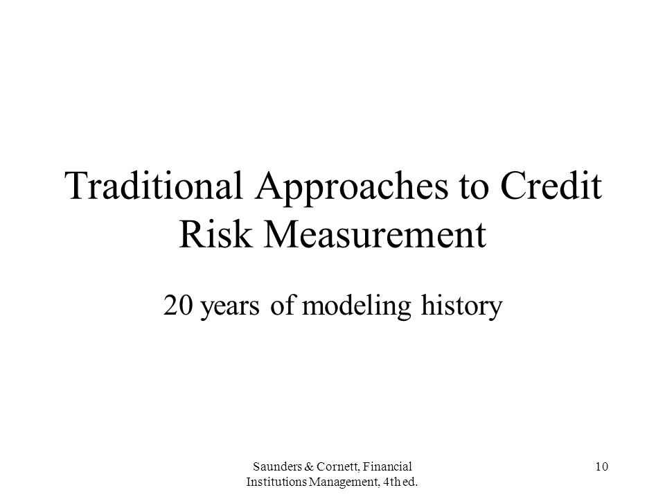 Saunders & Cornett, Financial Institutions Management, 4th ed. 10 Traditional Approaches to Credit Risk Measurement 20 years of modeling history