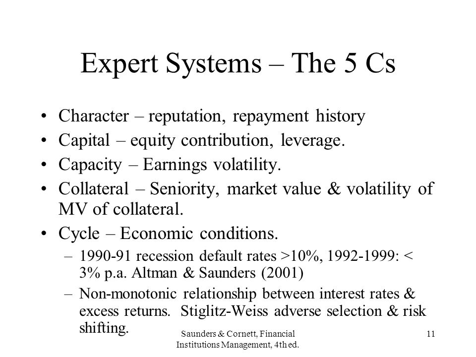 Saunders & Cornett, Financial Institutions Management, 4th ed. 11 Expert Systems – The 5 Cs Character – reputation, repayment history Capital – equity