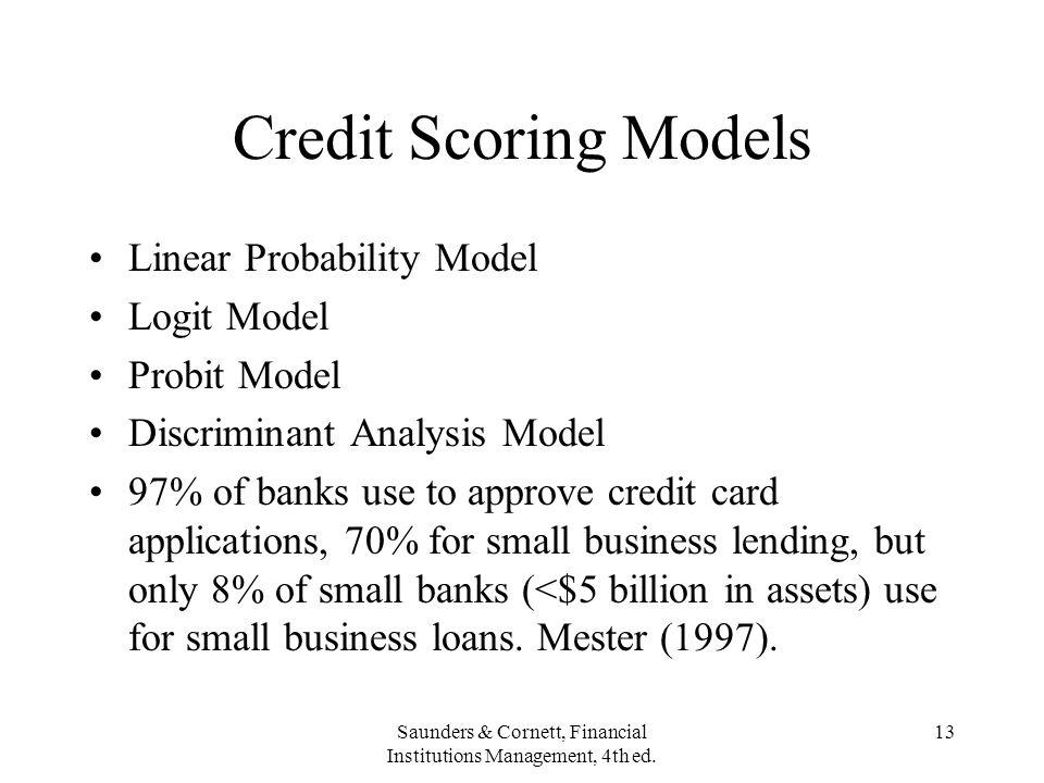 Saunders & Cornett, Financial Institutions Management, 4th ed. 13 Credit Scoring Models Linear Probability Model Logit Model Probit Model Discriminant