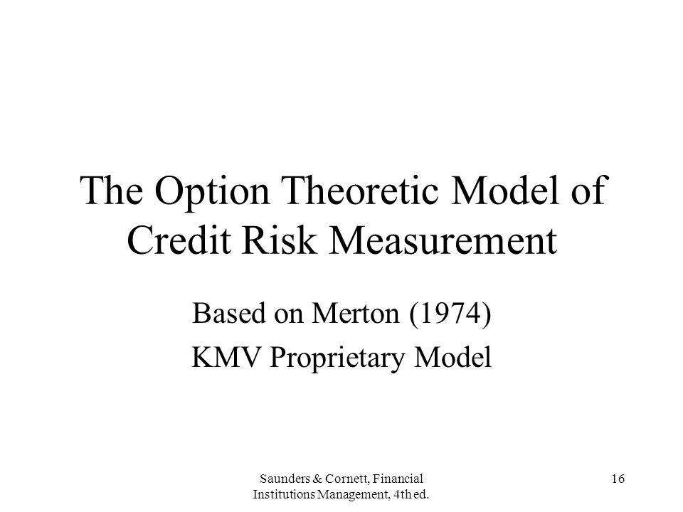 Saunders & Cornett, Financial Institutions Management, 4th ed. 16 The Option Theoretic Model of Credit Risk Measurement Based on Merton (1974) KMV Pro