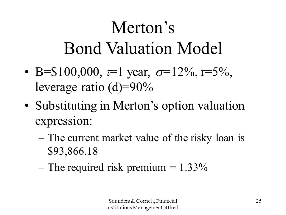 Saunders & Cornett, Financial Institutions Management, 4th ed. 25 Mertons Bond Valuation Model B=$100,000, =1 year, =12%, r=5%, leverage ratio (d)=90%
