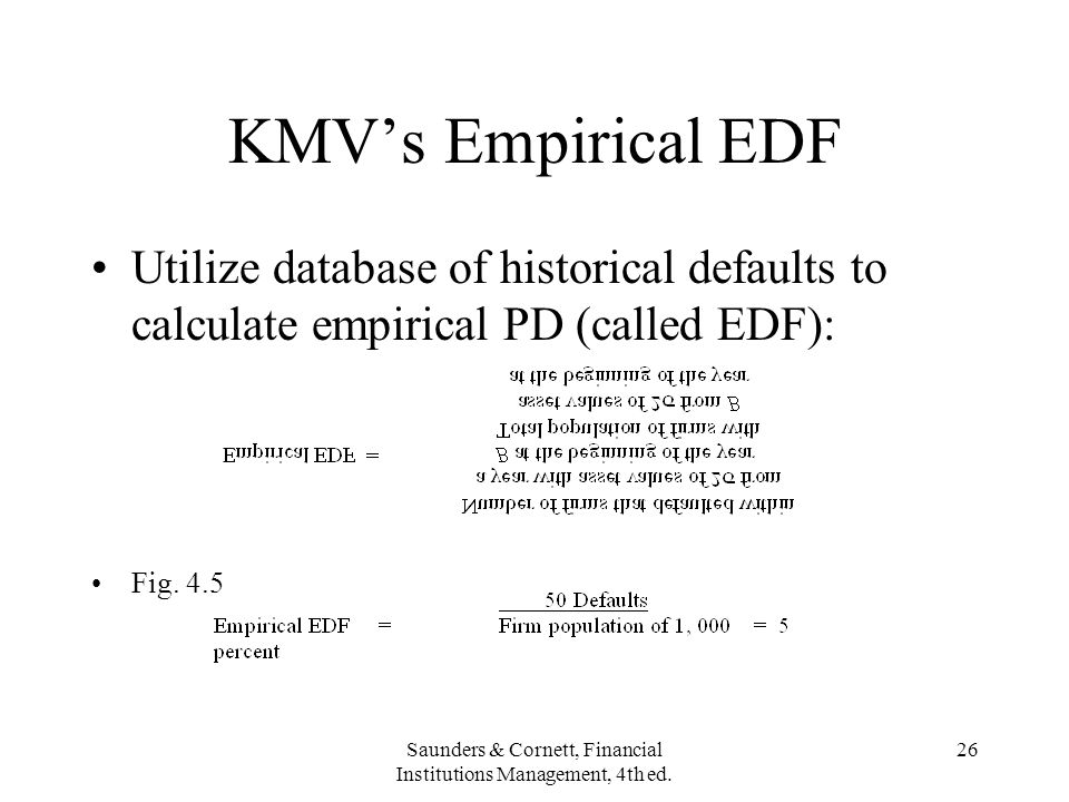 Saunders & Cornett, Financial Institutions Management, 4th ed. 26 KMVs Empirical EDF Utilize database of historical defaults to calculate empirical PD
