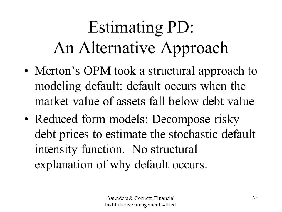 Saunders & Cornett, Financial Institutions Management, 4th ed. 34 Estimating PD: An Alternative Approach Mertons OPM took a structural approach to mod