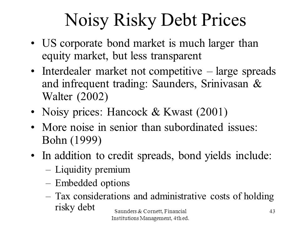 Saunders & Cornett, Financial Institutions Management, 4th ed. 43 Noisy Risky Debt Prices US corporate bond market is much larger than equity market,