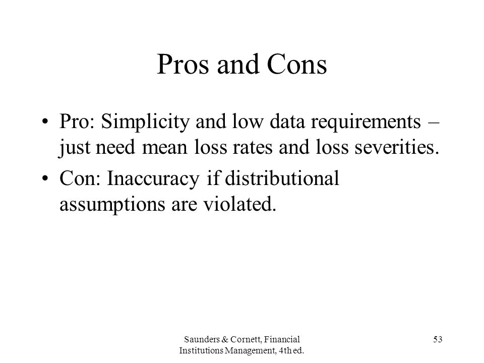 Saunders & Cornett, Financial Institutions Management, 4th ed. 53 Pros and Cons Pro: Simplicity and low data requirements – just need mean loss rates