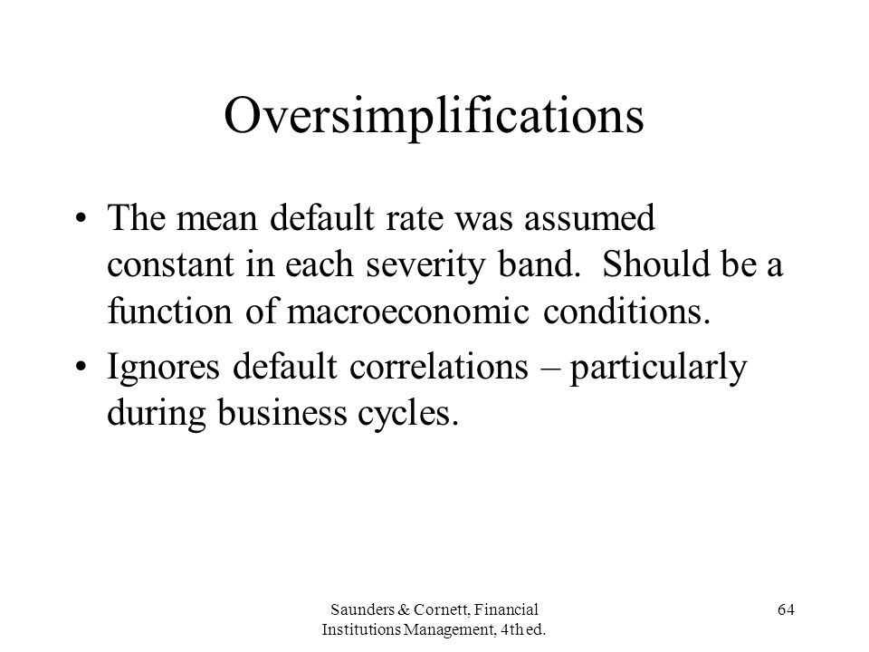 Saunders & Cornett, Financial Institutions Management, 4th ed. 64 Oversimplifications The mean default rate was assumed constant in each severity band