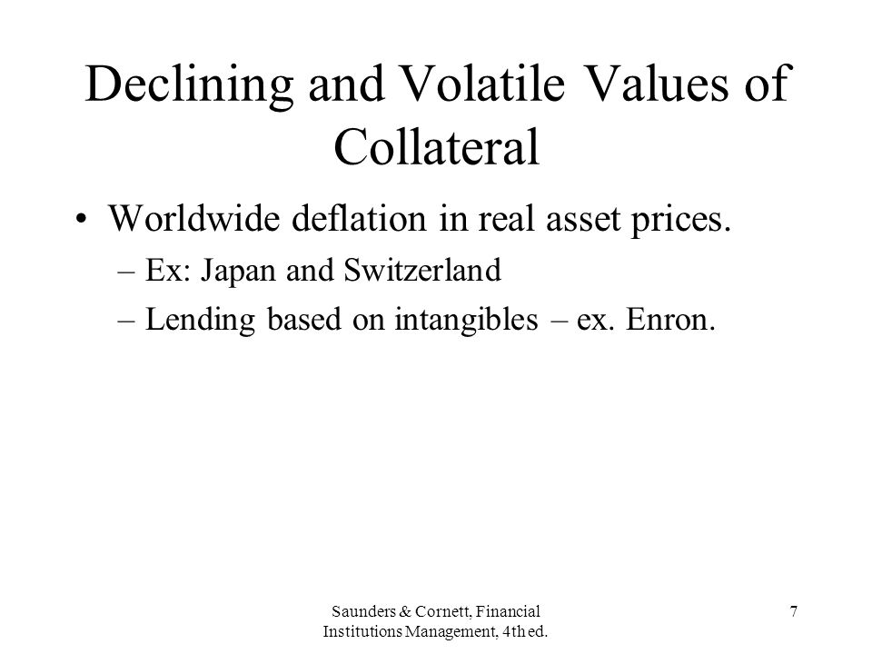 Saunders & Cornett, Financial Institutions Management, 4th ed. 7 Declining and Volatile Values of Collateral Worldwide deflation in real asset prices.