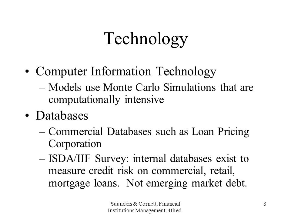 Saunders & Cornett, Financial Institutions Management, 4th ed. 8 Technology Computer Information Technology –Models use Monte Carlo Simulations that a
