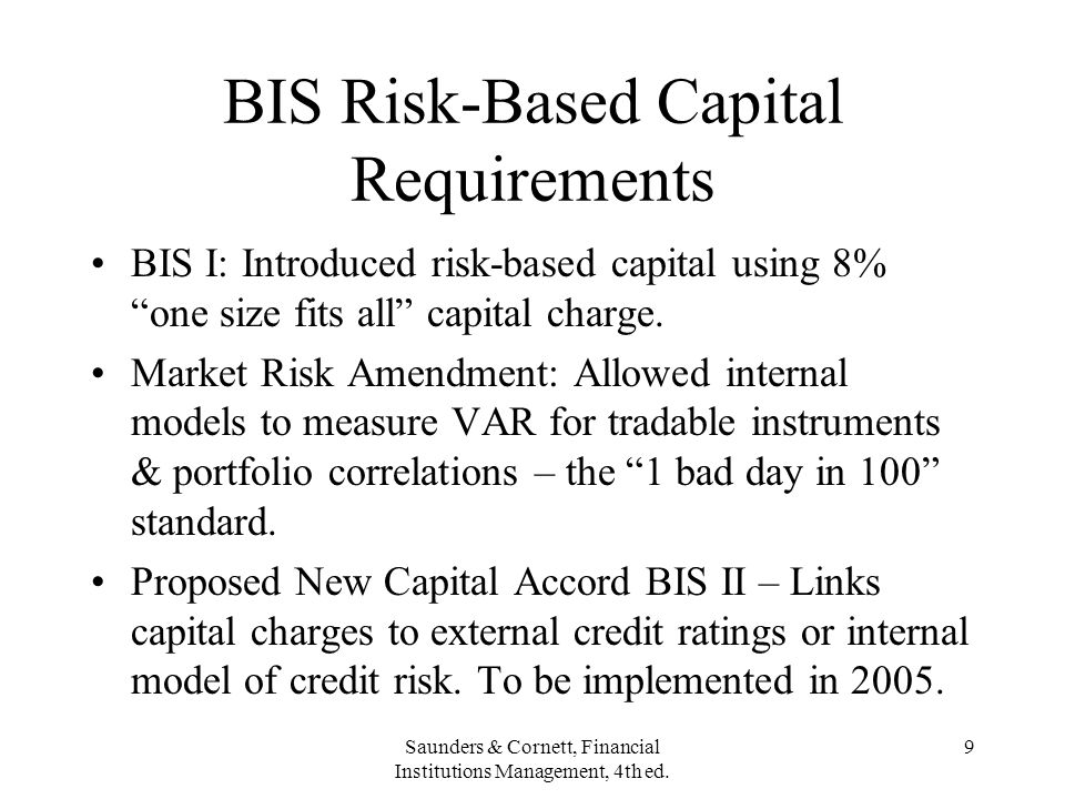 Saunders & Cornett, Financial Institutions Management, 4th ed. 9 BIS Risk-Based Capital Requirements BIS I: Introduced risk-based capital using 8% one