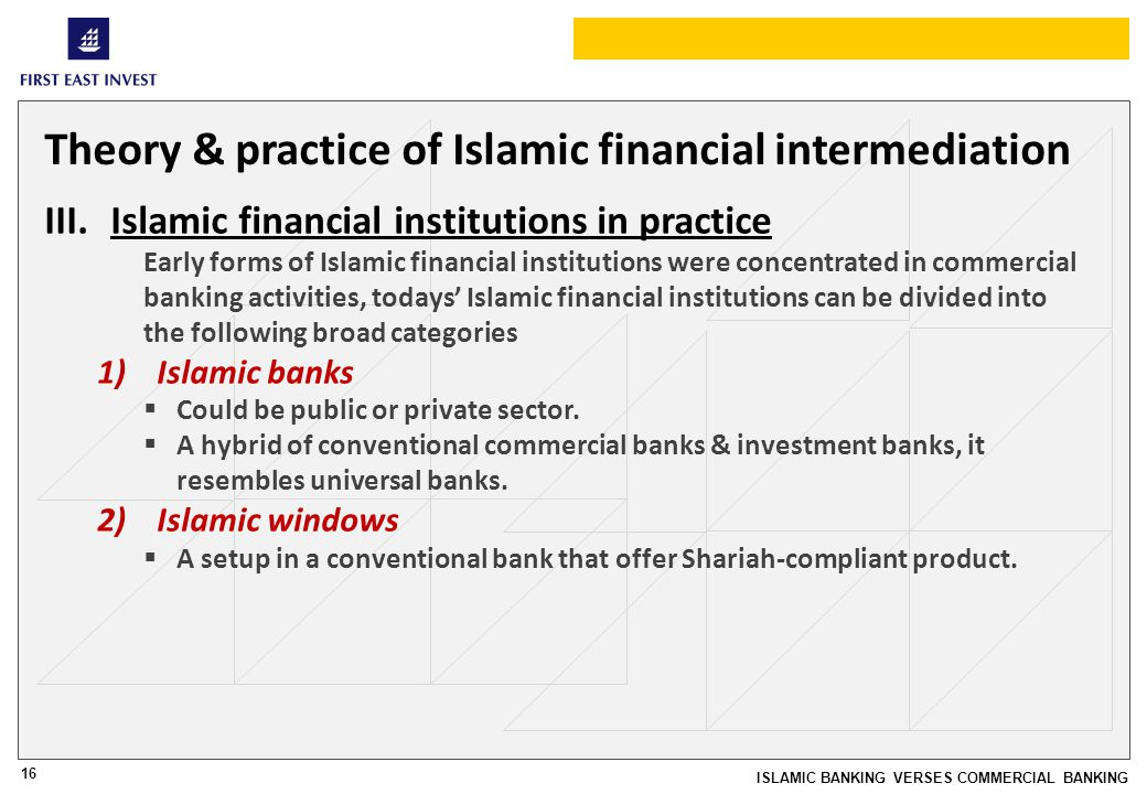 16 ISLAMIC BANKING VERSES COMMERCIAL BANKING Theory & practice of Islamic financial intermediation III.Islamic financial institutions in practice Early forms of Islamic financial institutions were concentrated in commercial banking activities, todays Islamic financial institutions can be divided into the following broad categories 1)Islamic banks Could be public or private sector.