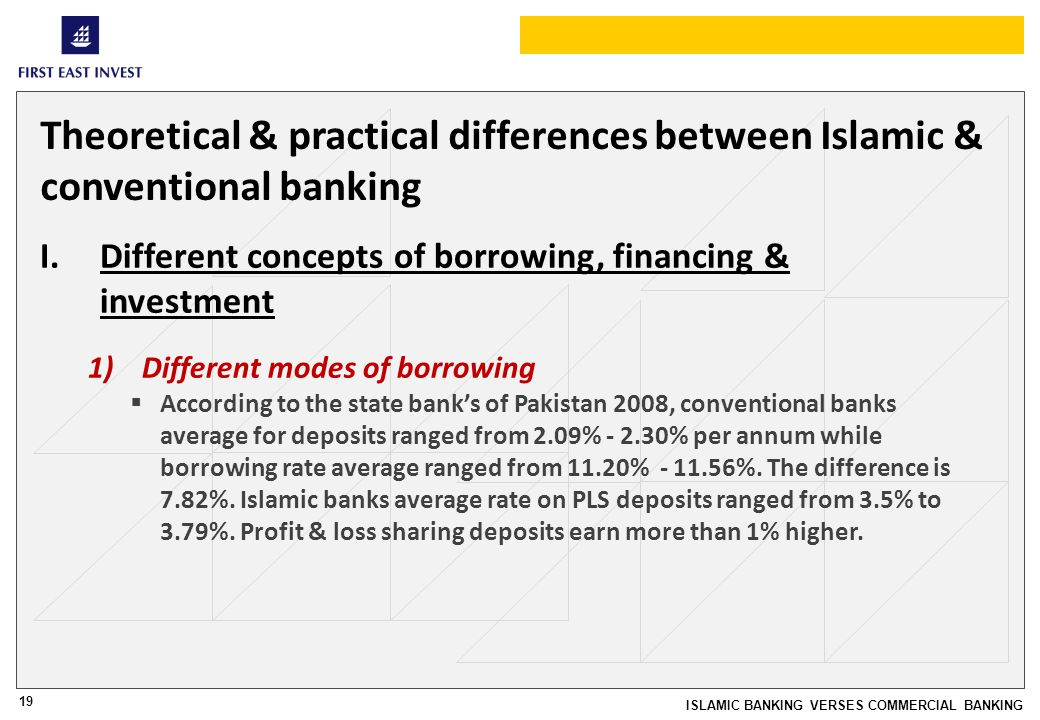 19 ISLAMIC BANKING VERSES COMMERCIAL BANKING Theoretical & practical differences between Islamic & conventional banking I.Different concepts of borrowing, financing & investment 1)Different modes of borrowing According to the state banks of Pakistan 2008, conventional banks average for deposits ranged from 2.09% - 2.30% per annum while borrowing rate average ranged from 11.20% - 11.56%.