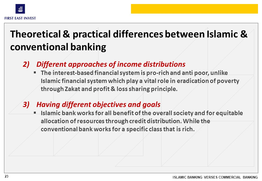 23 ISLAMIC BANKING VERSES COMMERCIAL BANKING Theoretical & practical differences between Islamic & conventional banking 2)Different approaches of income distributions The interest-based financial system is pro-rich and anti poor, unlike Islamic financial system which play a vital role in eradication of poverty through Zakat and profit & loss sharing principle.