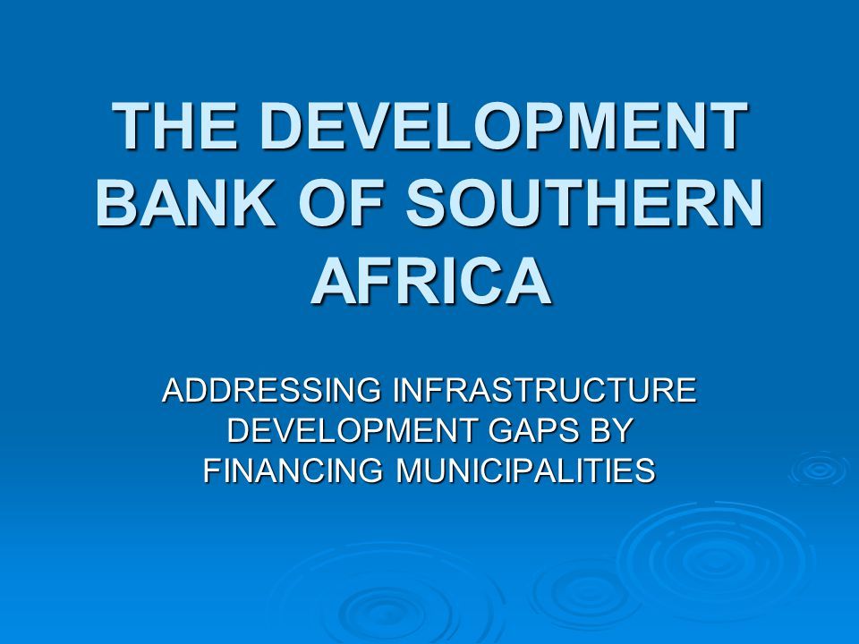 THE DEVELOPMENT BANK OF SOUTHERN AFRICA ADDRESSING INFRASTRUCTURE DEVELOPMENT GAPS BY FINANCING MUNICIPALITIES