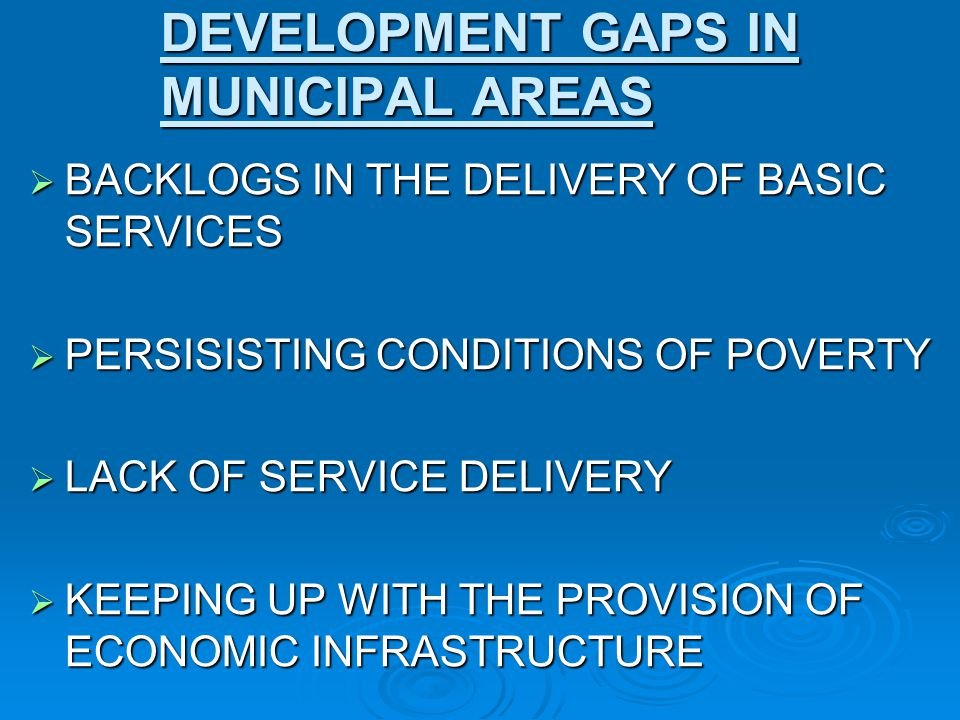 DEVELOPMENT GAPS IN MUNICIPAL AREAS BACKLOGS IN THE DELIVERY OF BASIC SERVICES BACKLOGS IN THE DELIVERY OF BASIC SERVICES PERSISISTING CONDITIONS OF P