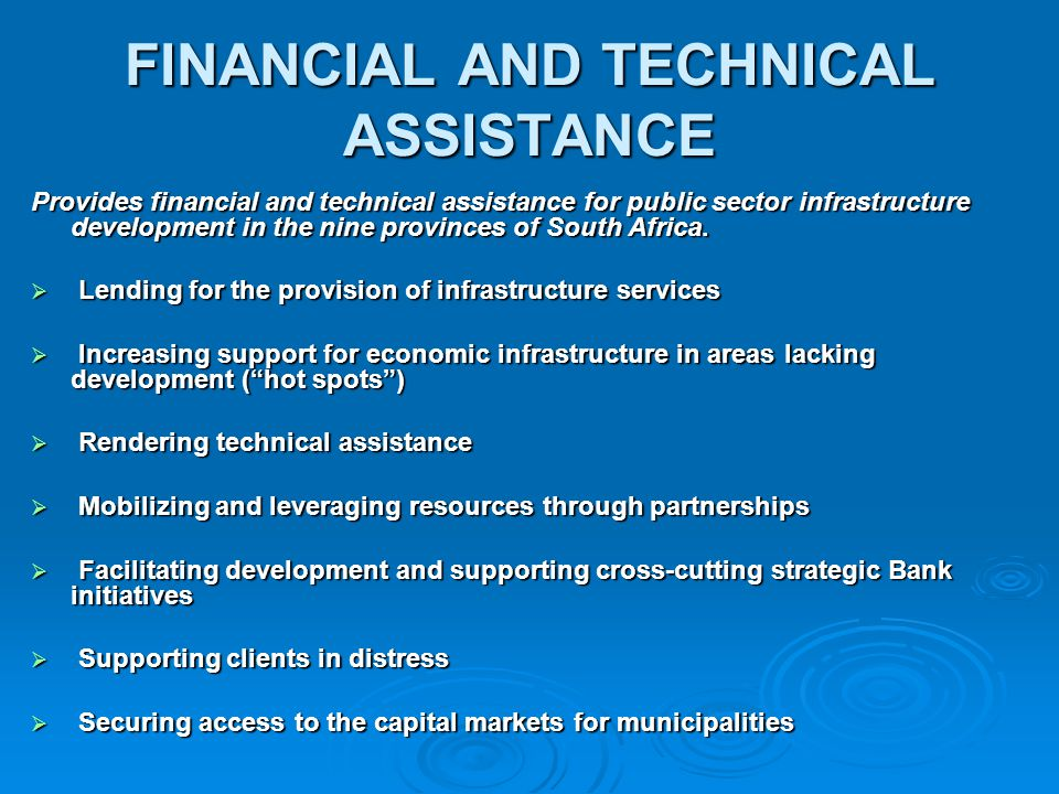 FINANCIAL AND TECHNICAL ASSISTANCE Provides financial and technical assistance for public sector infrastructure development in the nine provinces of S