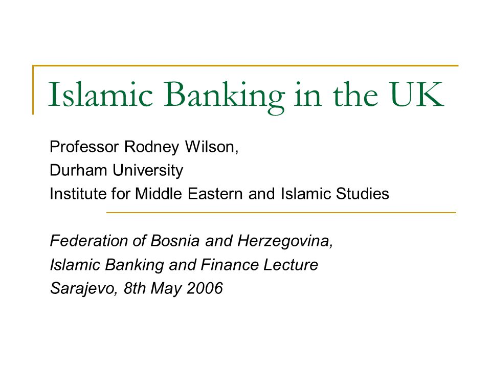 Islamic Banking in the UK Professor Rodney Wilson, Durham University Institute for Middle Eastern and Islamic Studies Federation of Bosnia and Herzego
