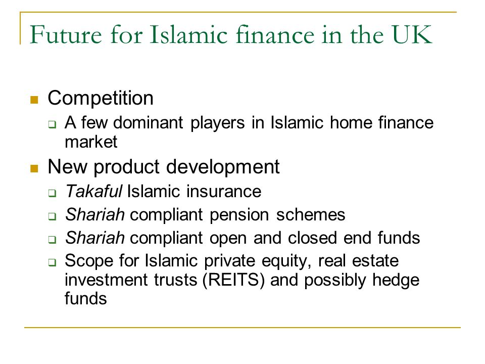 Future for Islamic finance in the UK Competition A few dominant players in Islamic home finance market New product development Takaful Islamic insuran