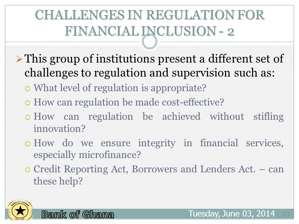 CHALLENGES IN REGULATION FOR FINANCIAL INCLUSION - 2 Tuesday, June 03, 2014 11 This group of institutions present a different set of challenges to regulation and supervision such as: What level of regulation is appropriate.