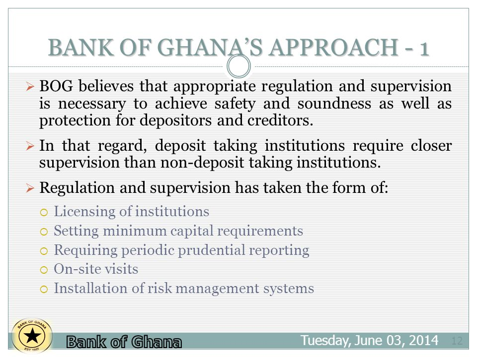 BANK OF GHANAS APPROACH - 1 Tuesday, June 03, 2014 12 BOG believes that appropriate regulation and supervision is necessary to achieve safety and soun