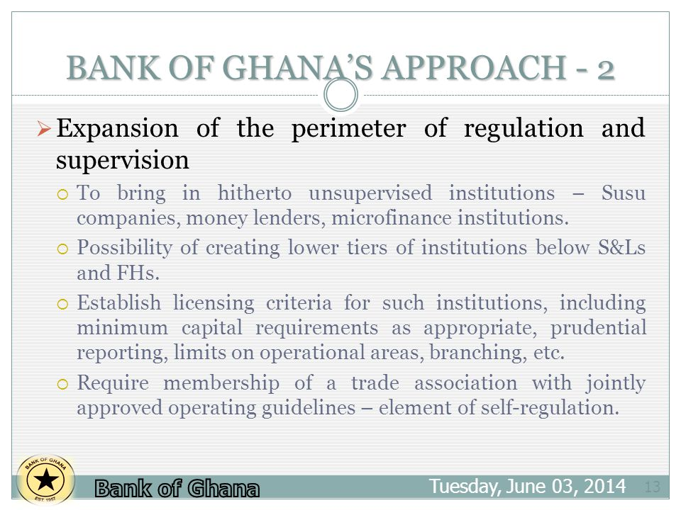 BANK OF GHANAS APPROACH - 2 Tuesday, June 03, 2014 13 Expansion of the perimeter of regulation and supervision To bring in hitherto unsupervised insti