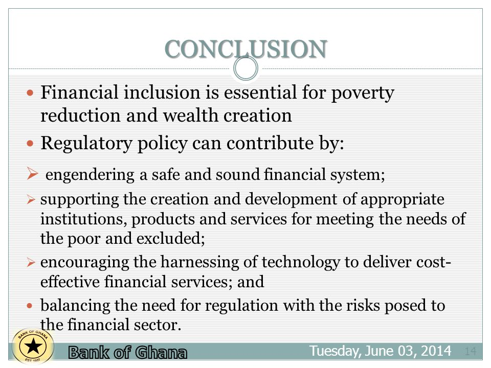 CONCLUSION Tuesday, June 03, Financial inclusion is essential for poverty reduction and wealth creation Regulatory policy can contribute by: engendering a safe and sound financial system; supporting the creation and development of appropriate institutions, products and services for meeting the needs of the poor and excluded; encouraging the harnessing of technology to deliver cost- effective financial services; and balancing the need for regulation with the risks posed to the financial sector.